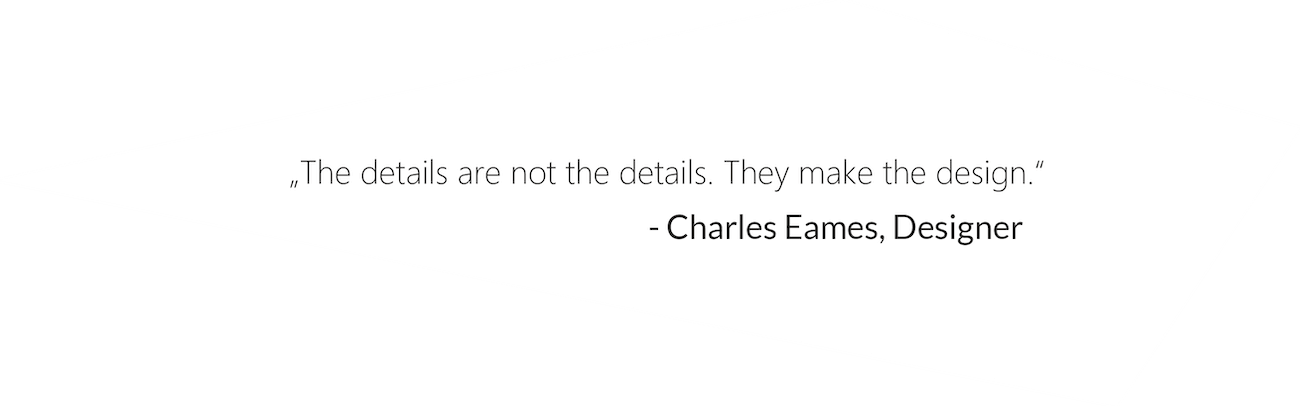 """""""The details are not the details. They make the design."""" - Charles Eames, Designer"""